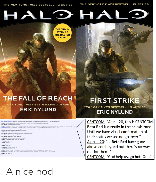 """bests: THE NEW YORK TIMES BESTSELLING SERIES  THE NEW YORK TIMES BESTSELLING SERIES  HALÝ HALÝ  THE ORIGIN  STORY OF  THE MASTER  CHIEF!  117  134  THE FALL OF REACH  FIRST STRIKE  NEW YORK TIME S BESTS ELLING AUTHOR  NEW YORK TIME S BESTSELLING  AUTHOR  ERIC NYLUND  ERIC NYLUND  CENTCOM: """"Alpha-20, this is CENTCOM.  Beta-Red is directly in the splash zone.  - UNSC Majestic: """"Alpha 20, This is UNSC Majestic, two mikes out from window. Once we're on station you'll have us for all of three-zero seconds, over.""""  - Alpha-20: """"Acknowledged, Majestic. Stand by, we are waiting for the go/no-go on the shoot. Uploading telemetry on target.""""  - UNSC Majestic: """"Telemetry received, on standby.""""  - Alpha-20: """"CENTCOM, OWA is one mike three-zero seconds out from window, DD with five-zero one-hundred-sixty charlie mike, once on station we'll have three-zero seconds of trigger time, over.""""  - CENTCOM: """"Alpha-20, this is CENTCOM. Beta-Red is directly in the splash zone. Until we have visual confirmation of their status we are no-go, over.""""  - Alpha-20: """"CENTCOM, those cruisers are burning birds out to five-zero klicks; hell, they've hit civvy evac birds all the way out to CIS. Beta Red have gone above and beyond but there's no way out for them, they just  bought us our window, now give me the go and l'Il finish the job.""""  Until we have visual confirmation of  - CENTCOM: """"God help us... Go hot. Out.""""  - UNSC Majestic: (fading in) This is Majestic. Copy, Alpha, requesting go for shoot.""""  - Alpha-20: """"Affirmative, we are go on the shoot.""""  their status we are no-go, over.""""  Alpha - 20: """"... Beta Red have gone  above and beyond but there's no way  - UNSC Majestic: """"Acknowledge. Shoot is a go, out.""""  - UNSC Majestic: """"Six rounds, target number Kilo Tango 2005.""""  - Alpha-20: """"Copy, Majestic. Target number Kilo Tango 2005.""""  - UNSC Majestic: """"Shot, over.""""  - Alpha-20: """"Shot, out.""""  - UNSC Majestic: """"Splash, over.""""  - Alpha-20: """"Splash, out.""""  1 UNSC Majestic: """"Rounds complete, over.""""  Alph"""