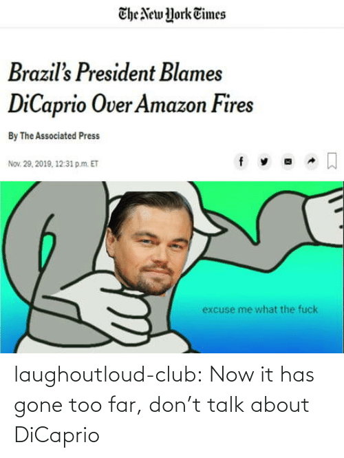 too far: The New York Times  Brazil's President Blames  DiCaprio Over Amazon Fires  By The Associated Press  Nov. 29, 2019, 12:31 p.m. ET  excuse me what the fuck laughoutloud-club:  Now it has gone too far, don't talk about DiCaprio