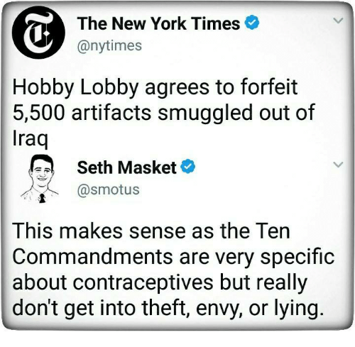 hobby lobby: The New York Times  @nytimes  Hobby Lobby agrees to forfeit  5,500 artifacts smuggled out of  raq  Seth Masket  @smotus  This makes sense as the Ten  Commandments are very specific  about contraceptives but reall;y  don't get into theft, envy, or lying