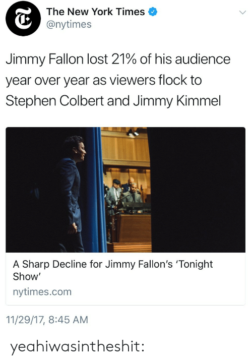 Jimmy Kimmel: The New York Times  @nytimes  Jimmy Fallon lost 21% of his audience  year over year as viewers flock to  Stephen Colbert and Jimmy Kimmel  A Sharp Decline for Jimmy Fallon's 'Tonight  Show'  nytimes.com  11/29/17, 8:45 AM yeahiwasintheshit: