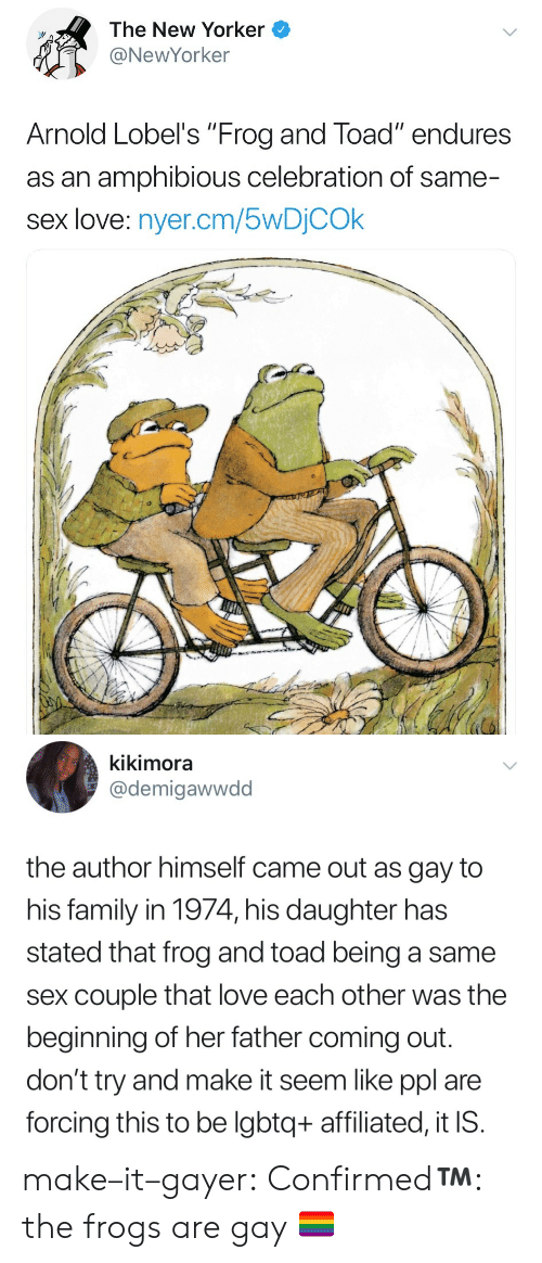 "Family, Love, and Sex: The New Yorker  @NewYorker  Arnold Lobel's ""Frog and Toad"" endures  as an amphibious celebration of same-  sex love: nyer.cm/5wDỊCOk   kikimora  @demigawwdd  the author himself came out as gay to  his family in 1974, his daughter has  stated that frog and toad being a same  sex couple that love each other was the  beginning of her father coming out  don't try and make it seem like ppl are  forcing this to be lgbtq+ affiliated, it IS make–it–gayer:  Confirmed™️: the frogs are gay 🏳️‍🌈"