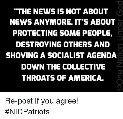 """America, Memes, and News: """"THE NEWS IS NOT ABOUT  NEWS ANYMORE. IT'S ABOUT  PROTECTING SOME PEOPLE,  DESTROYING OTHERS AND  SHOVING A SOCIALIST AGENDA  DOWN THE COLLECTIVE  THROATS OF AMERICA. Re-post if you agree! #NIDPatriots"""