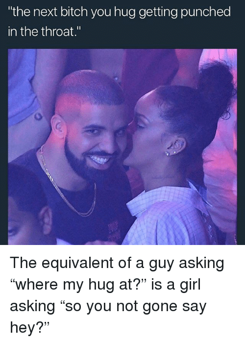 "Bitch, Girls, and Memes: the next bitch you hug getting punched  in the throat."" The equivalent of a guy asking ""where my hug at?"" is a girl asking ""so you not gone say hey?"""