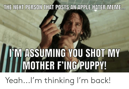 hater meme: THE NEXT PERSON THAT POSTS AN APPLE HATER MEME...  OM ASSUMING YOU SHOT MY  MOTHER F'ING PUPPY! Yeah...I'm thinking I'm back!