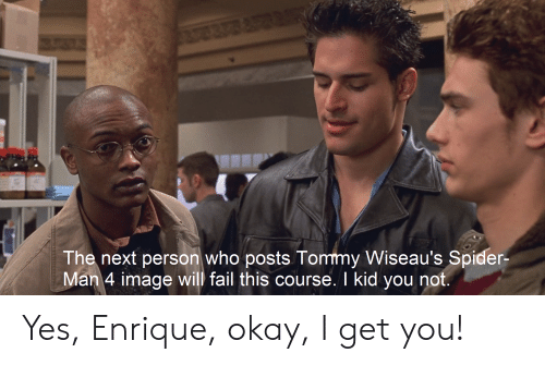 Fail, Spider, and SpiderMan: The next person who posts Tommy Wiseau's Spider-  Man 4 image will fail this course. I kid you not. Yes, Enrique, okay, I get you!