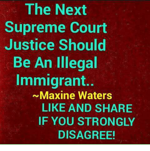 Illegal Immigrant: The Next  Supreme Court  Justice Should  Be An Illegal  Immigrant..  ~Maxine Waters  LIKE AND SHARIE  IF YOU STRONGLY  DISAGREE!