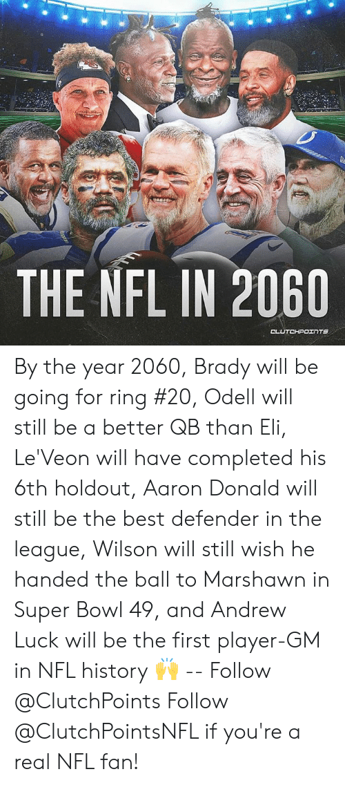 nfl fan: THE NFL IN 2060  CLUTCHPOINTS By the year 2060, Brady will be going for ring #20, Odell will still be a better QB than Eli, Le'Veon will have completed his 6th holdout, Aaron Donald will still be the best defender in the league, Wilson will still wish he handed the ball to Marshawn in Super Bowl 49, and Andrew Luck will be the first player-GM in NFL history 🙌 -- Follow @ClutchPoints Follow @ClutchPointsNFL if you're a real NFL fan!