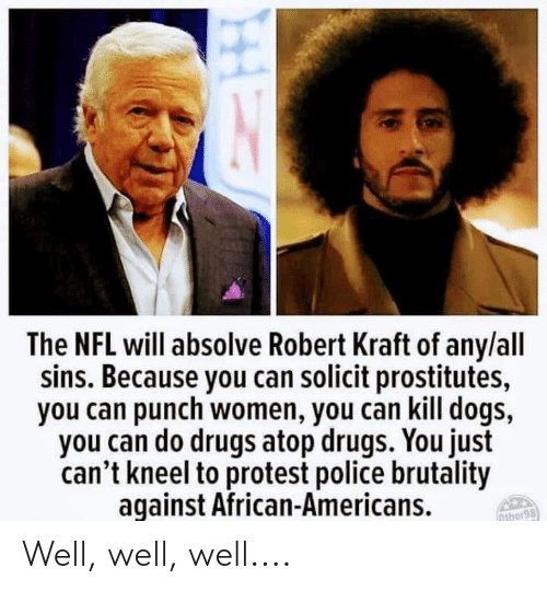 Dogs, Drugs, and Nfl: The NFL will absolve Robert Kraft of any/all  sins. Because you can solicit prostitutes,  you can punch women, you can kill dogs,  you can do drugs atop drugs. You just  can't kneel to protest police brutality  aqainst African-Americans.  ther98 Well, well, well....