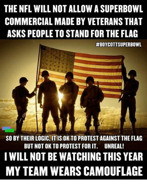 Logic, Nfl, and Protest: THE NFL WILL NOT ALLOW A SUPERBOWL  COMMERCIAL MADE BY VETERANS THAT  ASKS PEOPLE TO STAND FOR THE FLAG  #BOYCOTTSUPERBOWL  SO BY THEIR LOGIC,IT IS OK TO PROTEST AGAINST THE FLAG  BUT NOT OK TO PROTEST FOR IT. UNREAL!  IWILL NOT BE WATCHING THIS YEAR  MY TEAM WEARS CAMOUFLAGE