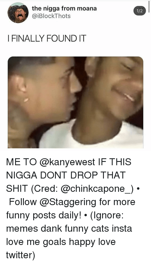 cred: the nigga from moana  @iBlockThots  1/2  I FINALLY FOUNDIT ME TO @kanyewest IF THIS NIGGA DONT DROP THAT SHIT (Cred: @chinkcapone_) • ➫➫➫ Follow @Staggering for more funny posts daily! • (Ignore: memes dank funny cats insta love me goals happy love twitter)