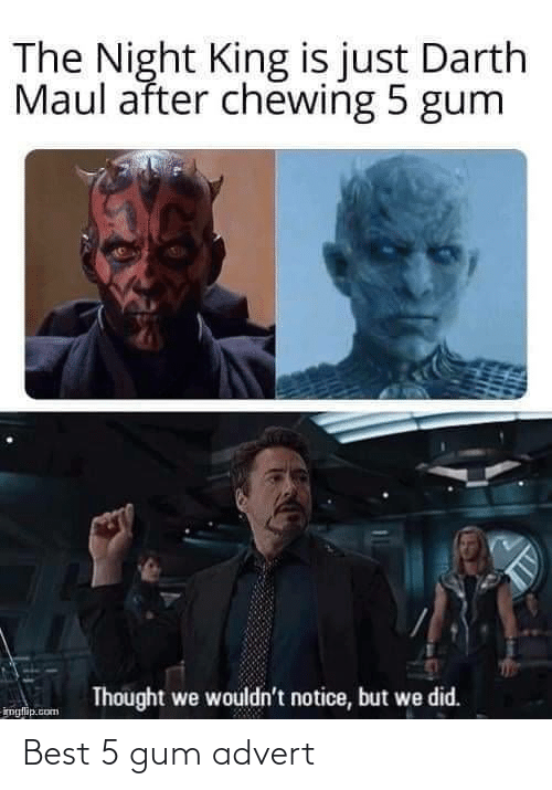 darth: The Night King is just Darth  Maul after chewing 5 gum  Thought we wouldn't notice, but we did.  imglip.com Best 5 gum advert