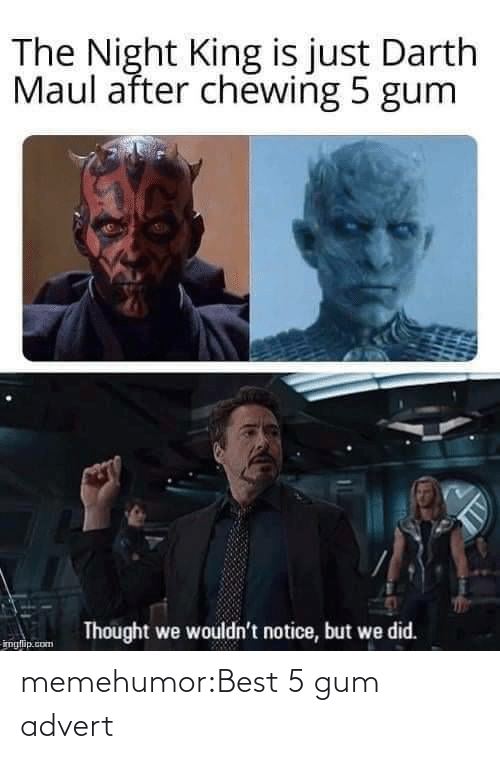 Wouldnt: The Night King is just Darth  Maul after chewing 5 gum  Thought we wouldn't notice, but we did.  imglip.com memehumor:Best 5 gum advert