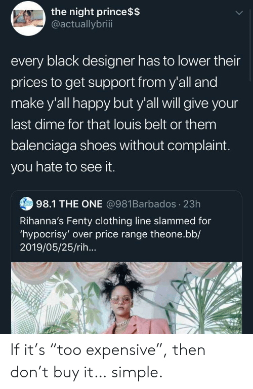 "slammed: the night prince $$  @actuallybriii  every black designer has to lower their  prices to get support from y'all and  make y'all happy but y'all will give your  last dime for that louis belt or them  balenciaga shoes without complaint.  you hate to see it.  Tes98.1 THE ONE @981Barbados 23h  Rihanna's Fenty clothing line slammed for  'hypocrisy' over price range theone.bb/  2019/05/25/rih... If it's ""too expensive"", then don't buy it… simple."