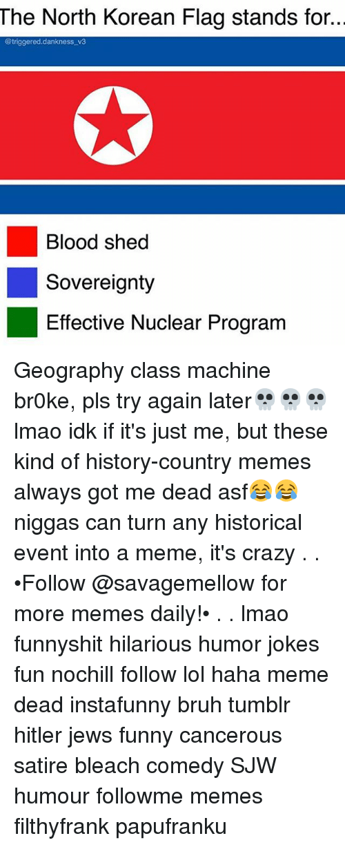 Country Memes: The North Korean Flag stands for..  @triggered.dankness v3  Blood shed  Sovereignty  Effective Nuclear Program Geography class machine br0ke, pls try again later💀💀💀 lmao idk if it's just me, but these kind of history-country memes always got me dead asf😂😂 niggas can turn any historical event into a meme, it's crazy . . •Follow @savagemellow for more memes daily!• . . lmao funnyshit hilarious humor jokes fun nochill follow lol haha meme dead instafunny bruh tumblr hitler jews funny cancerous satire bleach comedy SJW humour followme memes filthyfrank papufranku