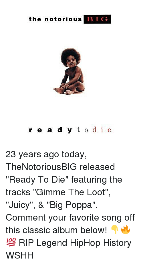 """Commentator: the notorious B  IG  r e a d y t o de 23 years ago today, TheNotoriousBIG released """"Ready To Die"""" featuring the tracks """"Gimme The Loot"""", """"Juicy"""", & """"Big Poppa"""". Comment your favorite song off this classic album below! 👇🔥💯 RIP Legend HipHop History WSHH"""