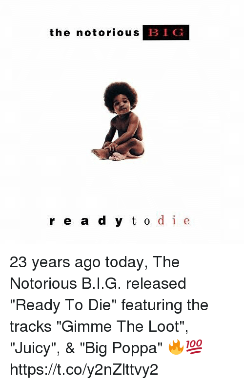 "Notorious BIG, Juicy, and Today: the notorious  BIG  r e a d y t o de 23 years ago today, The Notorious B.I.G. released ""Ready To Die"" featuring the tracks ""Gimme The Loot"", ""Juicy"", & ""Big Poppa"" 🔥💯 https://t.co/y2nZlttvy2"