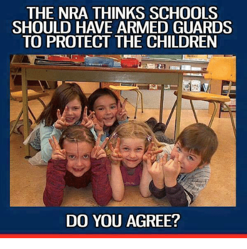 Children, Memes, and 🤖: THE NRA THINKS SCHOOLS  SHOULD HAVE ARMED GUARDS  TO PROTECT THE CHILDREN  DO YOU AGREE?
