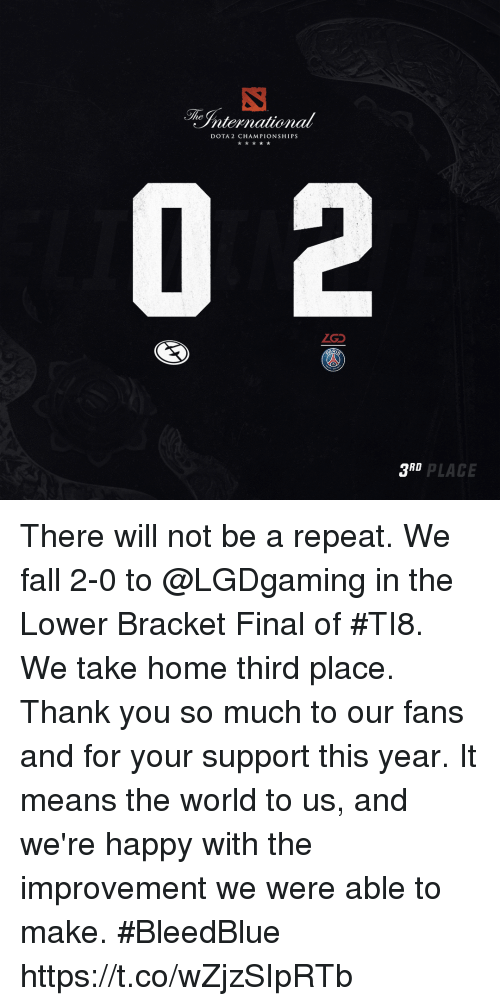 dota: The  nternational  DOTA 2 CHAMPIONSHIPS  ZGD  R.  3RD  D PLACE There will not be a repeat. We fall 2-0 to @LGDgaming in the Lower Bracket Final of #TI8. We take home third place.  Thank you so much to our fans and for your support this year. It means the world to us, and we're happy with the improvement we were able to make.  #BleedBlue https://t.co/wZjzSIpRTb