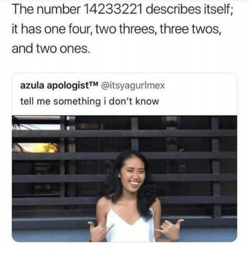 Threes: The number 14233221 describes itself;  it has one four, two threes, three twos,  and two ones.  azula apologistTM @itsyagurlmex  tell me something i don't know