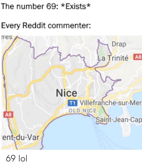 Lol, Reddit, and Old: The number 69: *Exists*  Every Reddit commenter:  res  Drap  La Trinité A8  Nice  T1 Villefranche-sur-Mer  OLD NICE  A8  Saint-Jean-Cap  ent-du-Var 69 lol