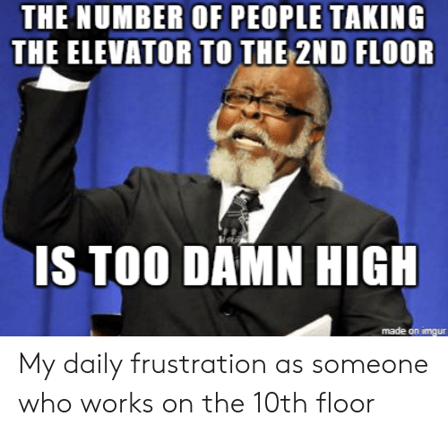 Imgur, Who, and Works: THE NUMBER OF PEOPLE TAKING  THE ELEVATOR TO THE 2ND FLOOR  IS TOO DAMN HIG  made on imgur My daily frustration as someone who works on the 10th floor