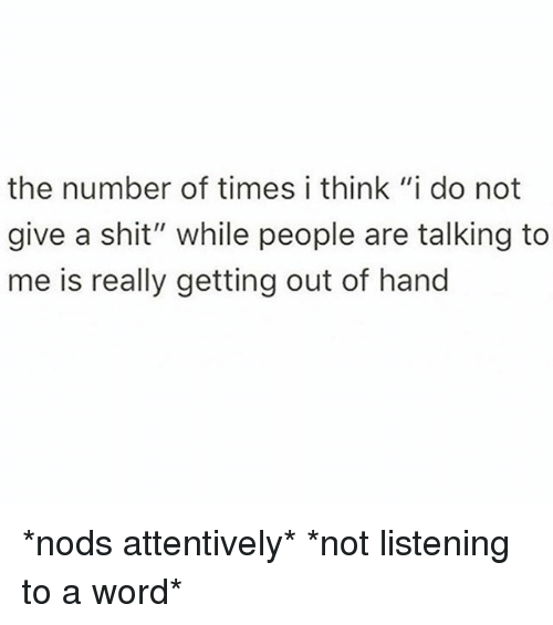 """I Think I Do: the number of times i think """"i do not  give a shit"""" while people are talking to  me is really getting out of hand *nods attentively* *not listening to a word*"""