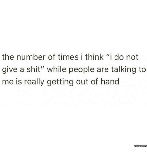 """I Think I Do: the number of times i think """"i do not  give a shit"""" while people are talking to  me is really getting out of hand  memesucom"""