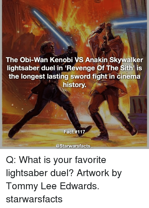 tommys: The Obi-Wan Kenobi VS Anakin Skywalker  lightsaber duel in Revenge Of The Sith is  the longest lasting sword fight in cinema  history.  Fact #117  @Starwarsfacts Q: What is your favorite lightsaber duel? Artwork by Tommy Lee Edwards. starwarsfacts