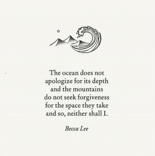 Ocean, Space, and Forgiveness: The ocean does not  apologize for its depth  and the mountains  do not seek forgiveness  for the space they take  and so, neither shall I.  Becca Lee