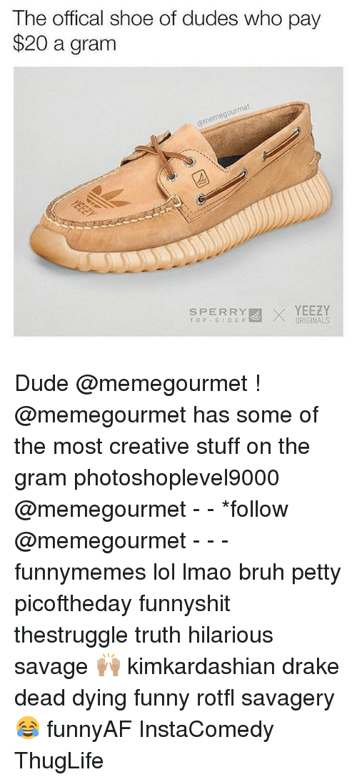 Offical: The offical shoe of dudes who pay  $20 a granm  ourmet  @memegou  SPERRX  SPERRYORIGINALS  SPERRY  TOP SIDER  YEEZY Dude @memegourmet ! @memegourmet has some of the most creative stuff on the gram photoshoplevel9000 @memegourmet - - *follow @memegourmet - - - funnymemes lol lmao bruh petty picoftheday funnyshit thestruggle truth hilarious savage 🙌🏽 kimkardashian drake dead dying funny rotfl savagery 😂 funnyAF InstaComedy ThugLife