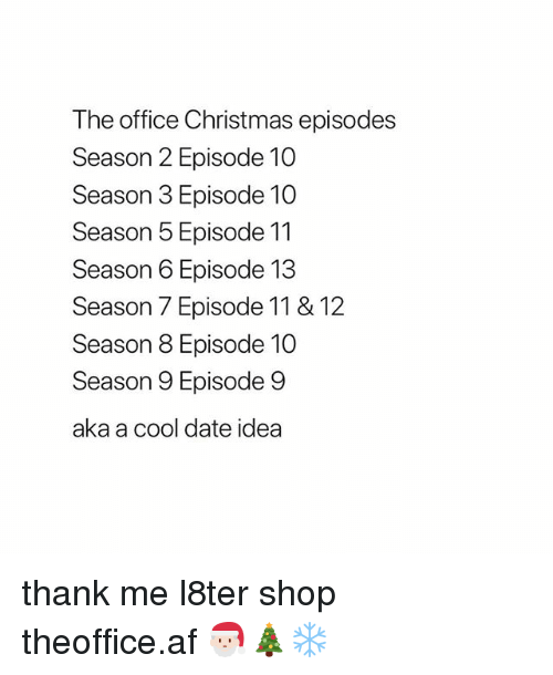 Af, Christmas, and Memes: The office Christmas episodes  Season 2 Episode 10  Season 3 Episode 10  Season 5 Episode 11  Season 6 Episode 13  Season 7 Episode 11 & 12  Season 8 Episode 10  Season 9 Episode 9  aka a cool date idea thank me l8ter shop ➵ theoffice.af 🎅🏻🎄❄️