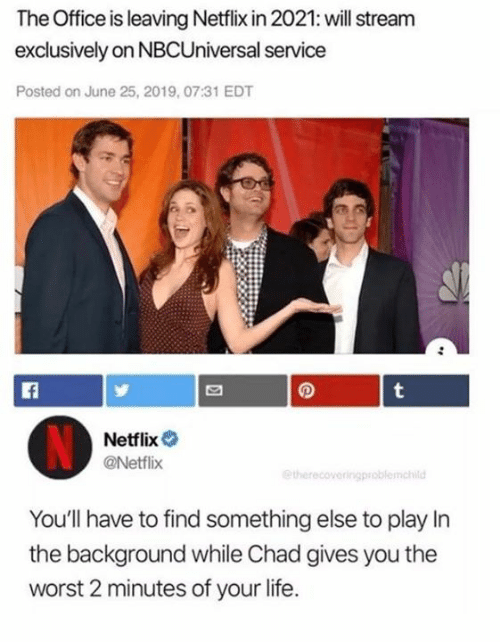 Dank, Life, and Netflix: The Office is leaving Netflix in 2021: will stream  exclusively on NBCUniversal service  Posted on June 25, 2019, 07:31 EDT  t  Netflix  @Netflix  etherecoveringproblemchild  You'll have to find something else to play In  the background while Chad gives you the  worst 2 minutes of your life.