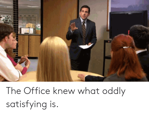 Oddly Satisfying: The Office knew what oddly satisfying is.