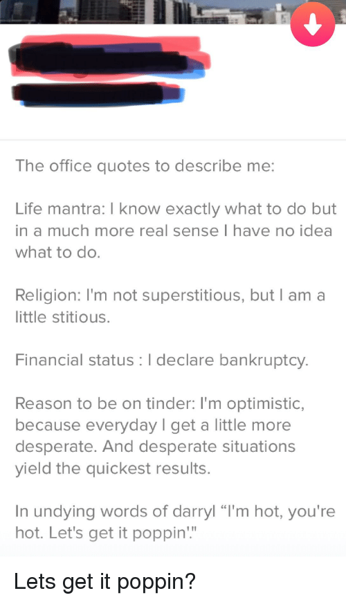 """the office quotes: The office quotes to describe me:  Life mantra: I know exactly what to do but  in a much more real sense I have no idea  what to do.  Religion: I'm not superstitious, but l am a  little stitious  Financial status I declare bankruptcy  Reason to be on tinder: I'm optimistic,  because everyday I get a little more  desperate. And desperate situation:s  yield the quickest results.  In undying words of darryl """"I'm hot, you're  hot. Let's get it poppin"""""""