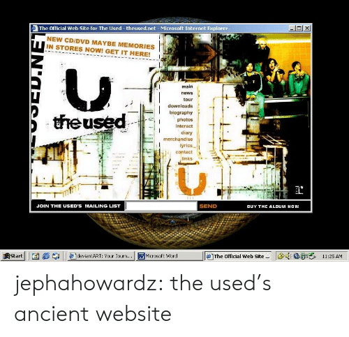 Internet, Microsoft, and News: The Official Web Site for The Used -theused.net- Microsoft Internet Explorer  NEW CD/DVD MAYBE MEMORIES  IN STORES NOW! GET IT HERE!  main  news  tour  downloads  biography  theused  photos  interact  diary  merchandise  lyrics  contact  links  SEND  JOIN THE USED'S MAILING LIST  BUY THE ALDUM NOW  11:25 AM  Start  deviantART: Your Journ...  WMicrosoft Word  The Official Web Site. jephahowardz:  the used's ancient website