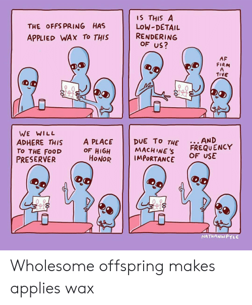 Af, Food, and Wholesome: THE OFFS PRING HAS  APPLIED WAX To THIS  IS THIS A  LoW-DETAIL  RENDERING  OF US?  AF  FIRM  TIVE  WE WILL  ADHERE THIS  TO THE FooD  PRESERVER  A PLACE DUE To T  MACH INE S  THE.. AND  OF HIGH  HONOR  FREQU ENCY  OF USE  IMPORTANCE  NATHANWPYLE Wholesome offspring makes applies wax