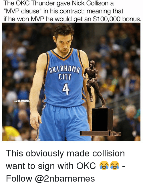 "Anaconda, Nba, and Meaning: The OKC Thunder gave Nick Collison a  ""MVP clause"" in his contract; meaning that  if he won MVP he would get an $100,000 bonus.  CITY  @2NBAMEMES This obviously made collision want to sign with OKC 😂😂 - Follow @2nbamemes"