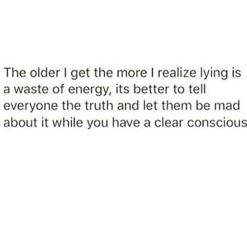 Energy, Mad, and Lying: The older get the more I realize lying is  a waste of energy, its better to tell  everyone the truth and let them be mad  about it while you have a clear conscious