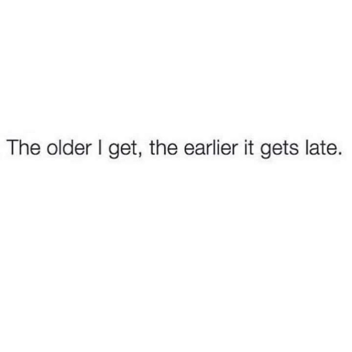 The Older I Get: The older I get, the earlier it gets late.