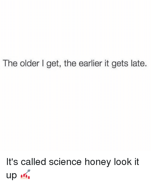 Science, Girl Memes, and Honey: The older I get, the earlier it gets late It's called science honey look it up 💅🏻