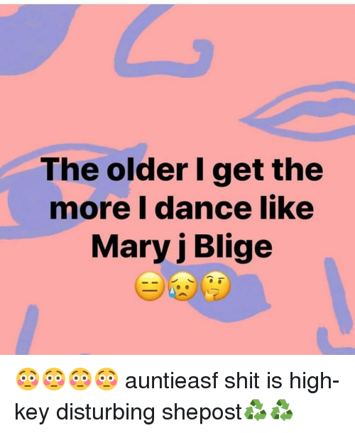 Memes, Shit, and Dance: The older I get the  more I dance like  Mary j Blige 😳😳😳😳 auntieasf shit is high-key disturbing shepost♻♻