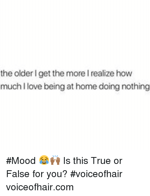 The Older I Get: the older I get the more I realize how  much I love being at home doing nothing #Mood 😂🙌🏾 Is this True or False for you? #voiceofhair voiceofhair.com