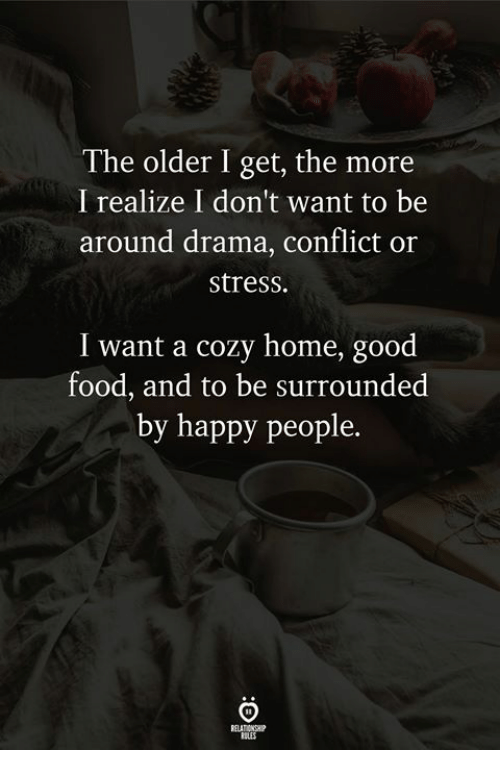 The Older I Get: The older I get, the more  I realize I don't want to be  around drama, conflict or  stress.  I want a cozy home, good  food, and to be surrounded  by happy people.  RELATIONSHP  RULES