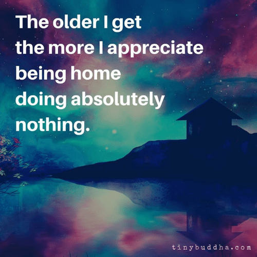 The Older I Get: The older I get  the more l appreciate  being home  doing absolutely  nothing.  tinybud d ha.c om