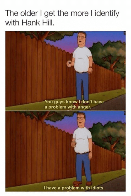 Dank, Hank Hill, and 🤖: The older I get the more l identify  with Hank Hill  You guys know I don't have  a problem with anger.  I have a problem with idiots