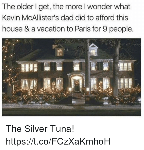 The Older I Get: The older I get, the more l wonder what  Kevin McAllister's dad did to afford this  house & a vacation to Paris for 9 people. The Silver Tuna! https://t.co/FCzXaKmhoH