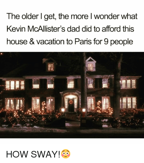 The Older I Get: The older I get, the more wonder what  Kevin McAllister's dad did to afford this  house & Vacation to Paris for 9 people HOW SWAY!😳