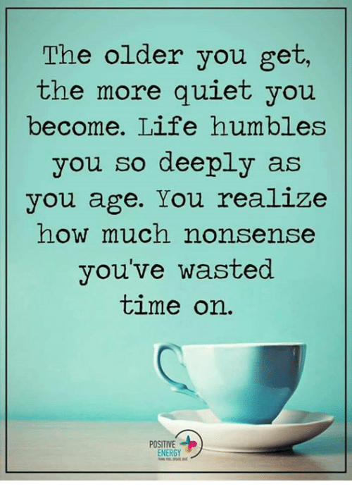 Quiet You: The older you get,  the more quiet you  become. Life humbles  you so deeply as  you age. You realize  how much nonsense  you've wasted  time on.  POSITIVE