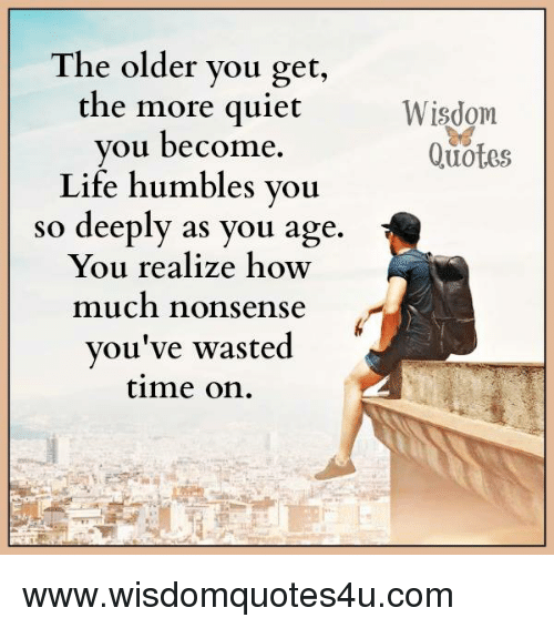 Quiet You: The older you get,  the more quiet  you become.  Life humbles you  so deeply as you age.  You realize how  much nonsense  you've wasted  time on  Wisdom  Quotes www.wisdomquotes4u.com
