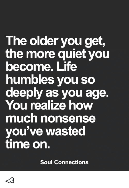 Quiet You: The older you get,  the more quiet you  become. Life  humbles you so  deeply as you age.  You realize how  much nonsense  you've wasted  time on.  Soul Connections <3